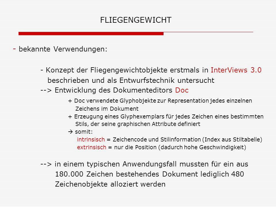 FLIEGENGEWICHT - bekannte Verwendungen: - Konzept der Fliegengewichtobjekte erstmals in InterViews 3.0 beschrieben und als Entwurfstechnik untersucht
