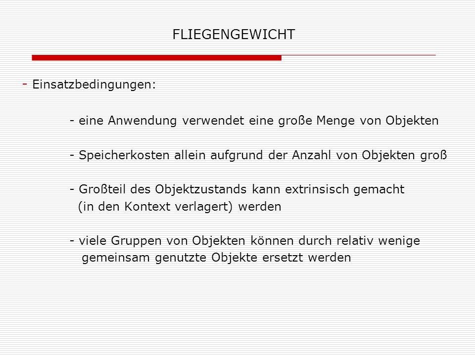 FLIEGENGEWICHT - Einsatzbedingungen: - eine Anwendung verwendet eine große Menge von Objekten - Speicherkosten allein aufgrund der Anzahl von Objekten