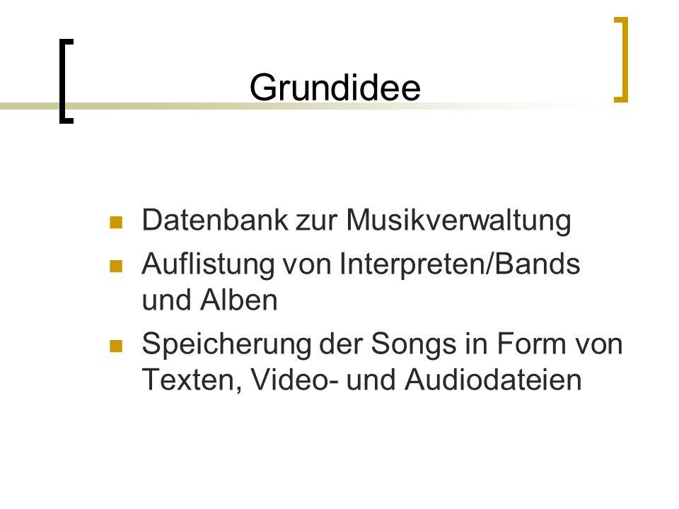 Grundidee Datenbank zur Musikverwaltung Auflistung von Interpreten/Bands und Alben Speicherung der Songs in Form von Texten, Video- und Audiodateien