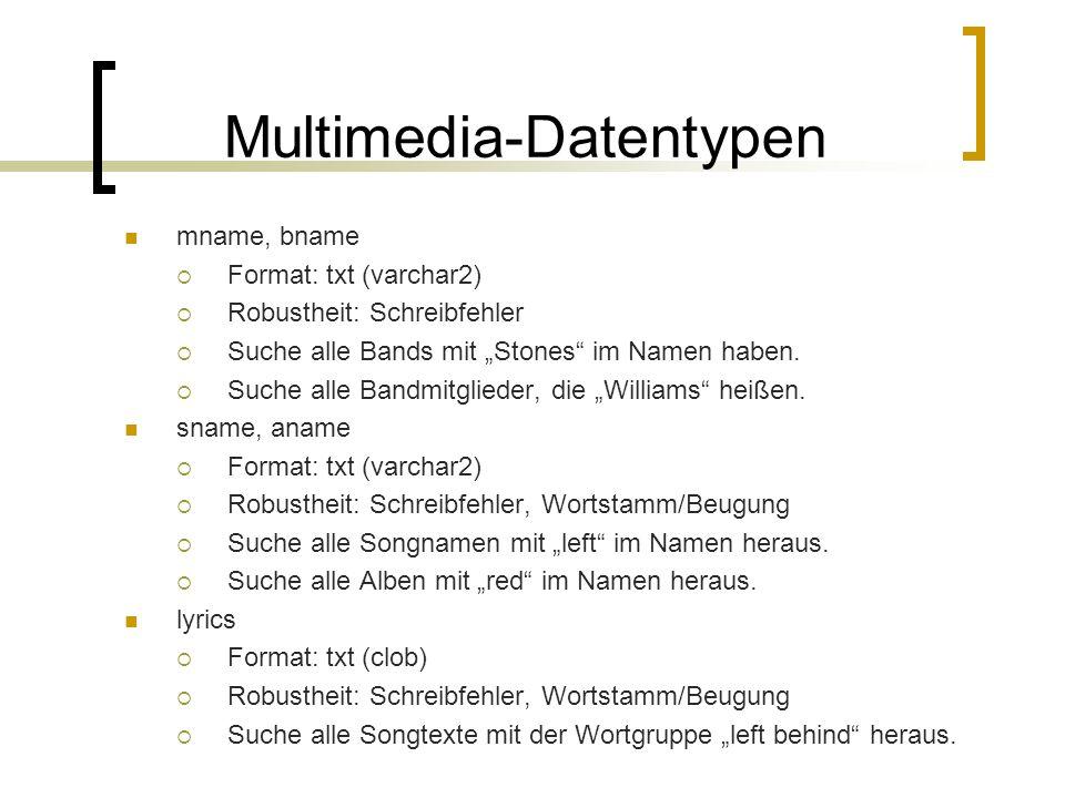 Multimedia-Datentypen mname, bname Format: txt (varchar2) Robustheit: Schreibfehler Suche alle Bands mit Stones im Namen haben. Suche alle Bandmitglie