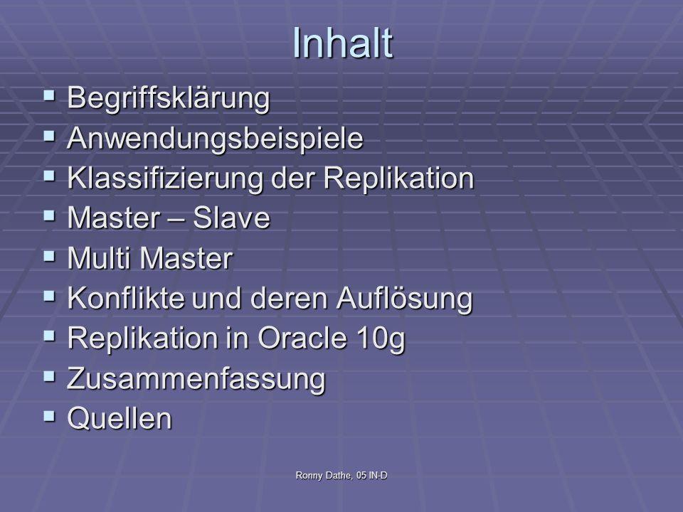 Ronny Dathe, 05 IN-D Begriffsklärung Allgemein Allgemein Replikation ist der Prozess Informationen konsistent zwischen redundanten Quellen zu teilen Replikation ist der Prozess Informationen konsistent zwischen redundanten Quellen zu teilen Nach Oracle Definition Nach Oracle Definition Replikation ist der Prozess, Datenbankobjekte zwischen multiplen Datenbanken, welche ein verteiltes Datenbanksystem bilden, zu kopieren und zu verwalten Replikation ist der Prozess, Datenbankobjekte zwischen multiplen Datenbanken, welche ein verteiltes Datenbanksystem bilden, zu kopieren und zu verwalten