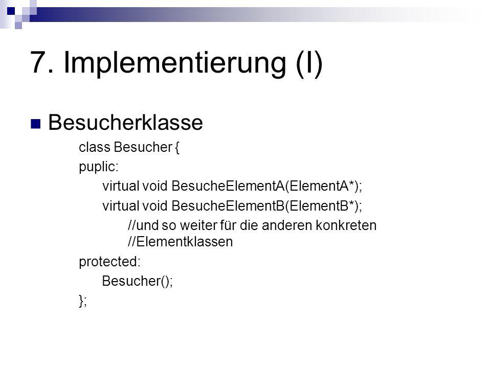7. Implementierung (I) Besucherklasse class Besucher { puplic: virtual void BesucheElementA(ElementA*); virtual void BesucheElementB(ElementB*); //und
