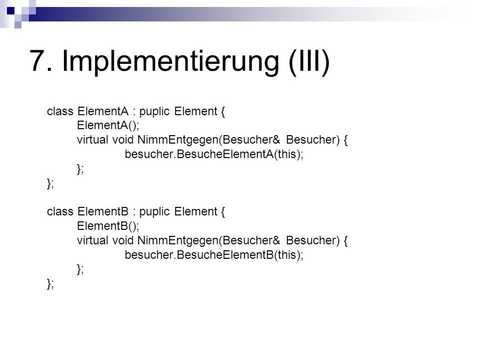 7. Implementierung (III) class ElementA : puplic Element { ElementA(); virtual void NimmEntgegen(Besucher& Besucher) { besucher.BesucheElementA(this);