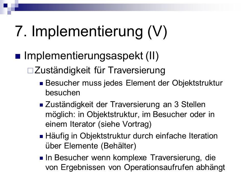 7. Implementierung (V) Implementierungsaspekt (II) Zuständigkeit für Traversierung Besucher muss jedes Element der Objektstruktur besuchen Zuständigke