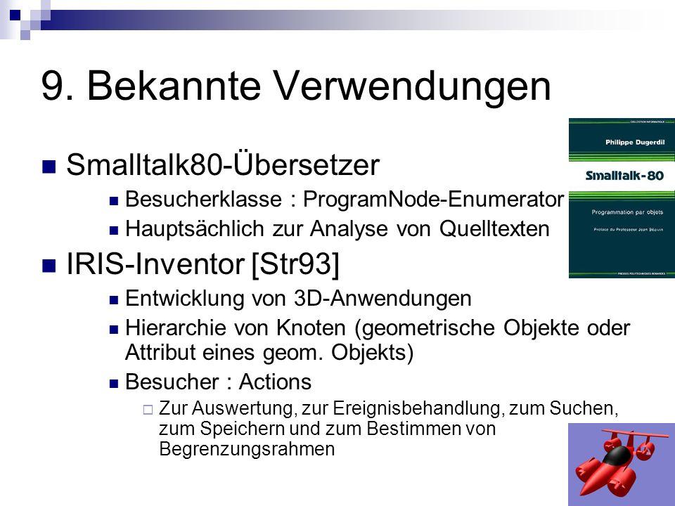 9. Bekannte Verwendungen Smalltalk80-Übersetzer Besucherklasse : ProgramNode-Enumerator Hauptsächlich zur Analyse von Quelltexten IRIS-Inventor [Str93