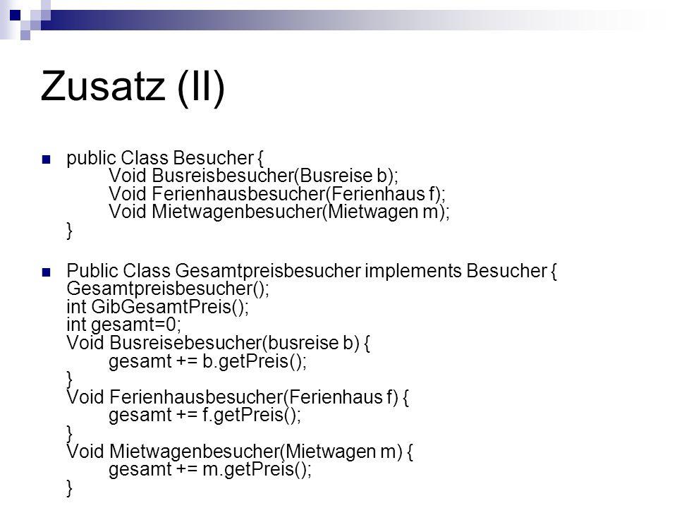 Zusatz (II) public Class Besucher { Void Busreisbesucher(Busreise b); Void Ferienhausbesucher(Ferienhaus f); Void Mietwagenbesucher(Mietwagen m); } Pu