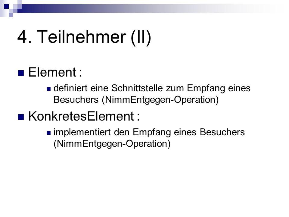 4. Teilnehmer (II) Element : definiert eine Schnittstelle zum Empfang eines Besuchers (NimmEntgegen-Operation) KonkretesElement : implementiert den Em