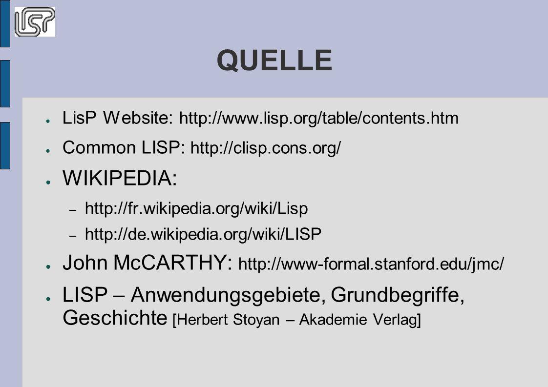 QUELLE LisP Website: http://www.lisp.org/table/contents.htm Common LISP: http://clisp.cons.org/ WIKIPEDIA: – http://fr.wikipedia.org/wiki/Lisp – http://de.wikipedia.org/wiki/LISP John McCARTHY: http://www-formal.stanford.edu/jmc/ LISP – Anwendungsgebiete, Grundbegriffe, Geschichte [Herbert Stoyan – Akademie Verlag]