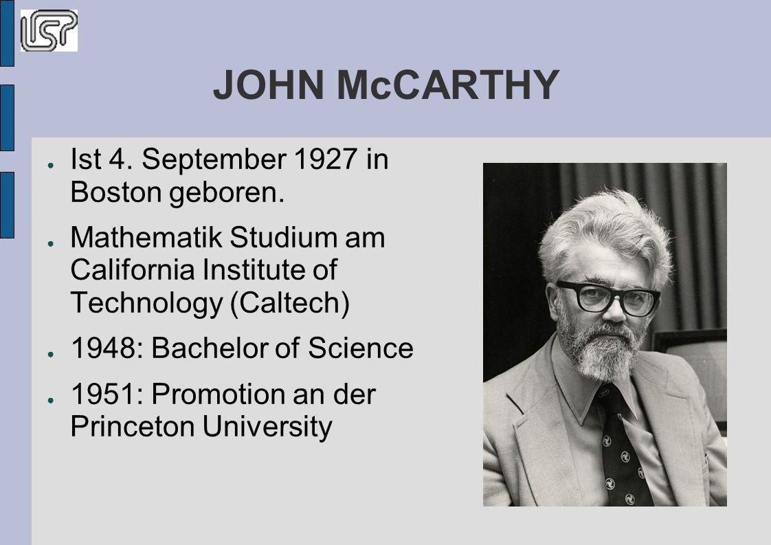 JOHN McCARTHY 1949 war ihm die Interesse an intelligente Kybernetische Systeme gekommen 1956 Assistant Professor für Mathematik 1959 Entwicklung von LisP Danach arbeitet noch an Erweiterung von LISP Weitere Forschungsprojekte über die angewandte künstliche Intelligenz