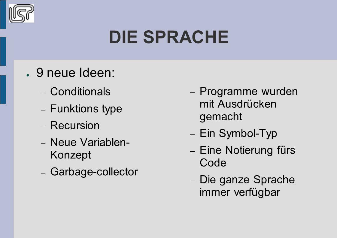 DIE SPRACHE 9 neue Ideen: – Conditionals – Funktions type – Recursion – Neue Variablen- Konzept – Garbage-collector – Programme wurden mit Ausdrücken gemacht – Ein Symbol-Typ – Eine Notierung fürs Code – Die ganze Sprache immer verfügbar