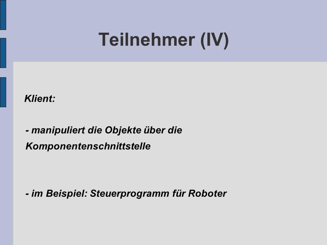 Teilnehmer (IV) Klient: - manipuliert die Objekte über die Komponentenschnittstelle - im Beispiel: Steuerprogramm für Roboter