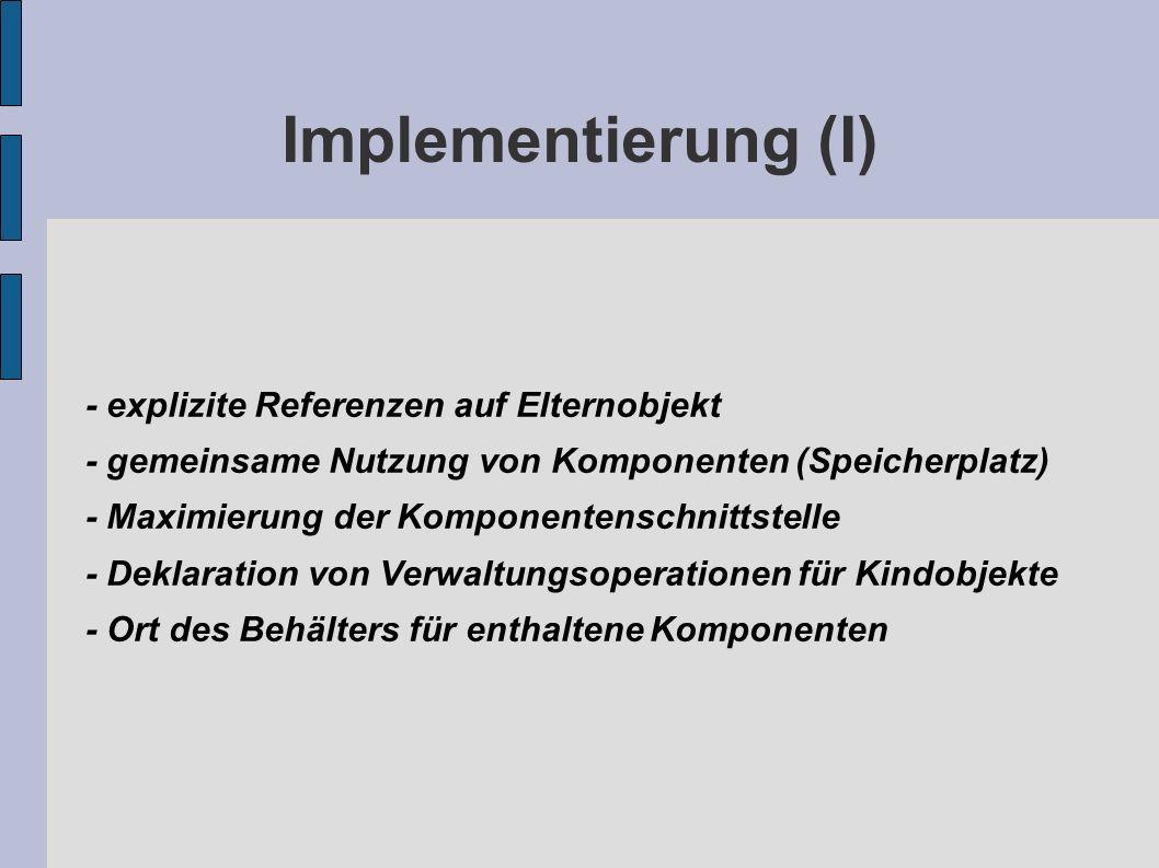 Implementierung (I) - explizite Referenzen auf Elternobjekt - gemeinsame Nutzung von Komponenten (Speicherplatz) - Maximierung der Komponentenschnittstelle - Deklaration von Verwaltungsoperationen für Kindobjekte - Ort des Behälters für enthaltene Komponenten