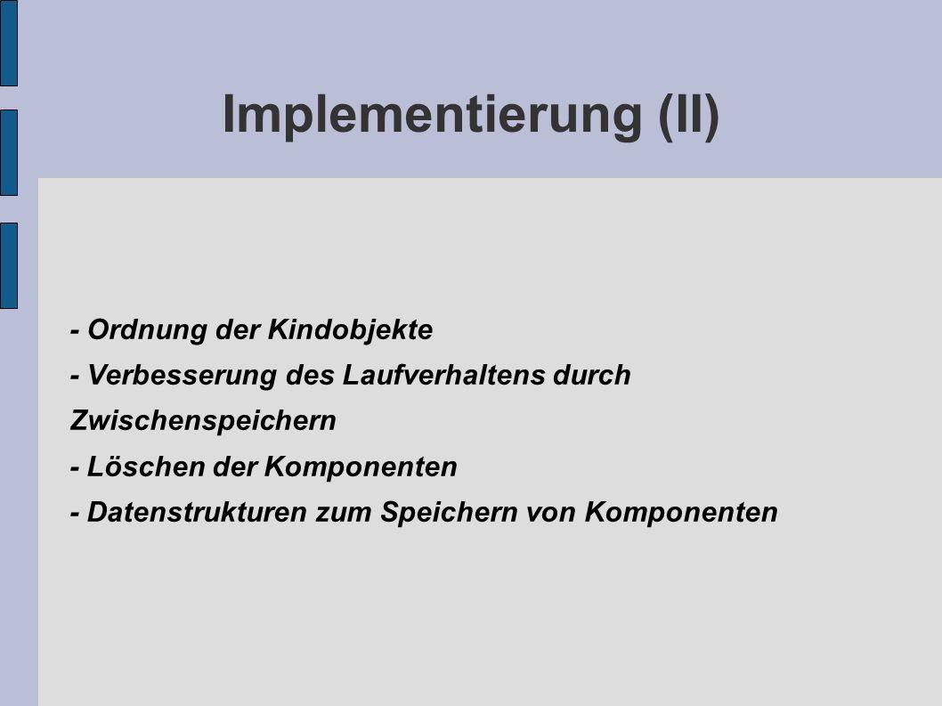 Implementierung (II) - Ordnung der Kindobjekte - Verbesserung des Laufverhaltens durch Zwischenspeichern - Löschen der Komponenten - Datenstrukturen zum Speichern von Komponenten