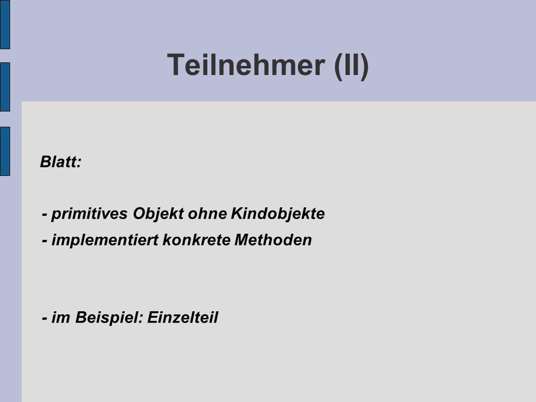 Teilnehmer (II) Blatt: - primitives Objekt ohne Kindobjekte - implementiert konkrete Methoden - im Beispiel: Einzelteil