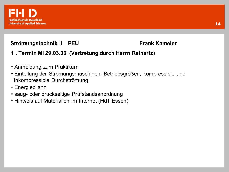 14 1. Termin Mi 29.03.06 (Vertretung durch Herrn Reinartz) Anmeldung zum Praktikum Einteilung der Strömungsmaschinen, Betriebsgrößen, kompressible und