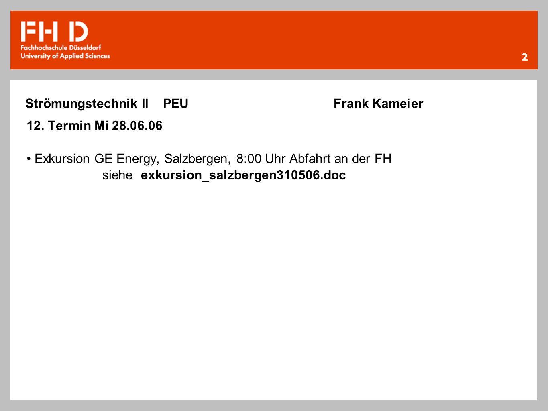 2 12. Termin Mi 28.06.06 Exkursion GE Energy, Salzbergen, 8:00 Uhr Abfahrt an der FH siehe exkursion_salzbergen310506.doc Strömungstechnik II PEU Fran