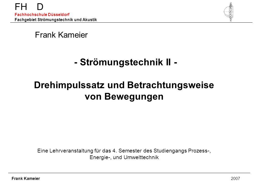 FH D Fachhochschule Düsseldorf Fachgebiet Strömungstechnik und Akustik - Strömungstechnik II - Drehimpulssatz und Betrachtungsweise von Bewegungen Eine Lehrveranstaltung für das 4.