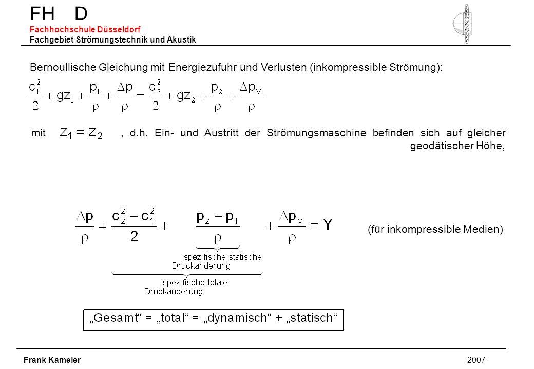 FH D Fachhochschule Düsseldorf Fachgebiet Strömungstechnik und Akustik Frank Kameier 2007 Bernoullische Gleichung mit Energiezufuhr und Verlusten (inkompressible Strömung): mit, d.h.
