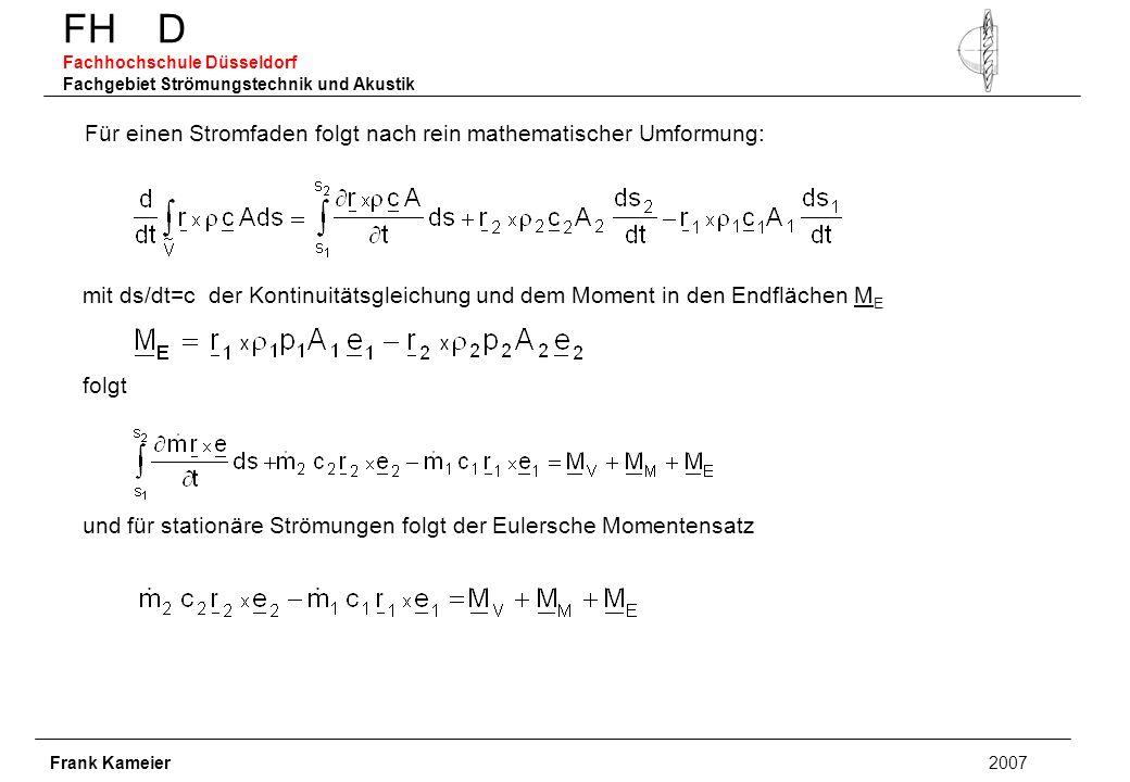 FH D Fachhochschule Düsseldorf Fachgebiet Strömungstechnik und Akustik Frank Kameier 2007 Für einen Stromfaden folgt nach rein mathematischer Umformung: mit ds/dt=c der Kontinuitätsgleichung und dem Moment in den Endflächen M E folgt und für stationäre Strömungen folgt der Eulersche Momentensatz