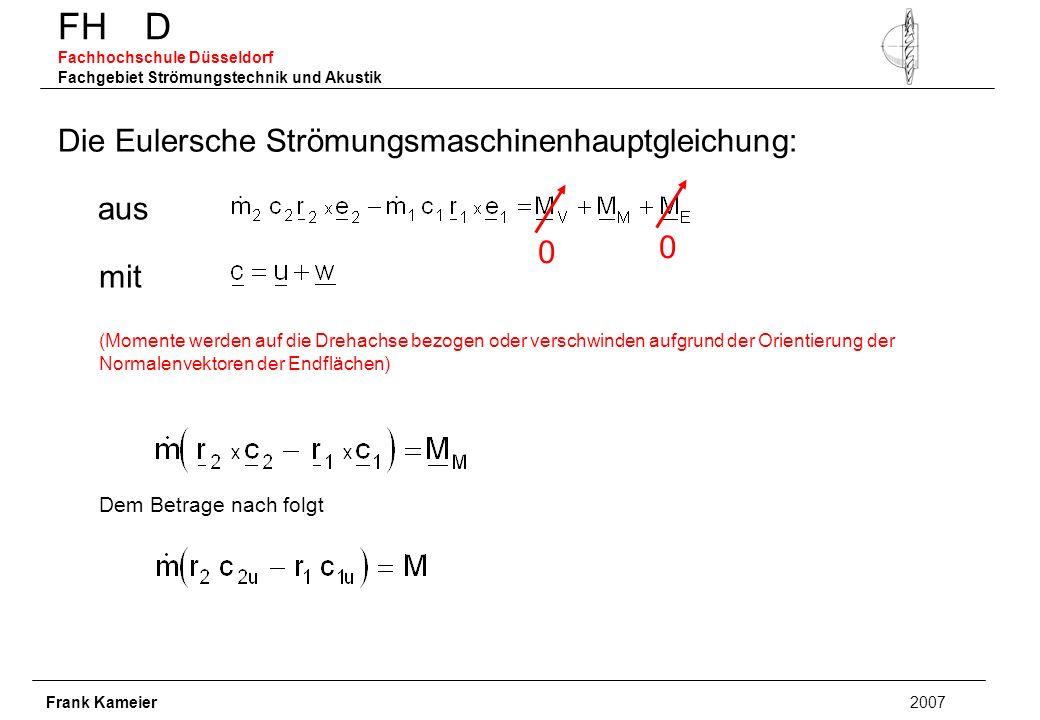 FH D Fachhochschule Düsseldorf Fachgebiet Strömungstechnik und Akustik Frank Kameier 2007 Die Eulersche Strömungsmaschinenhauptgleichung: aus mit (Momente werden auf die Drehachse bezogen oder verschwinden aufgrund der Orientierung der Normalenvektoren der Endflächen) 0 0 Dem Betrage nach folgt
