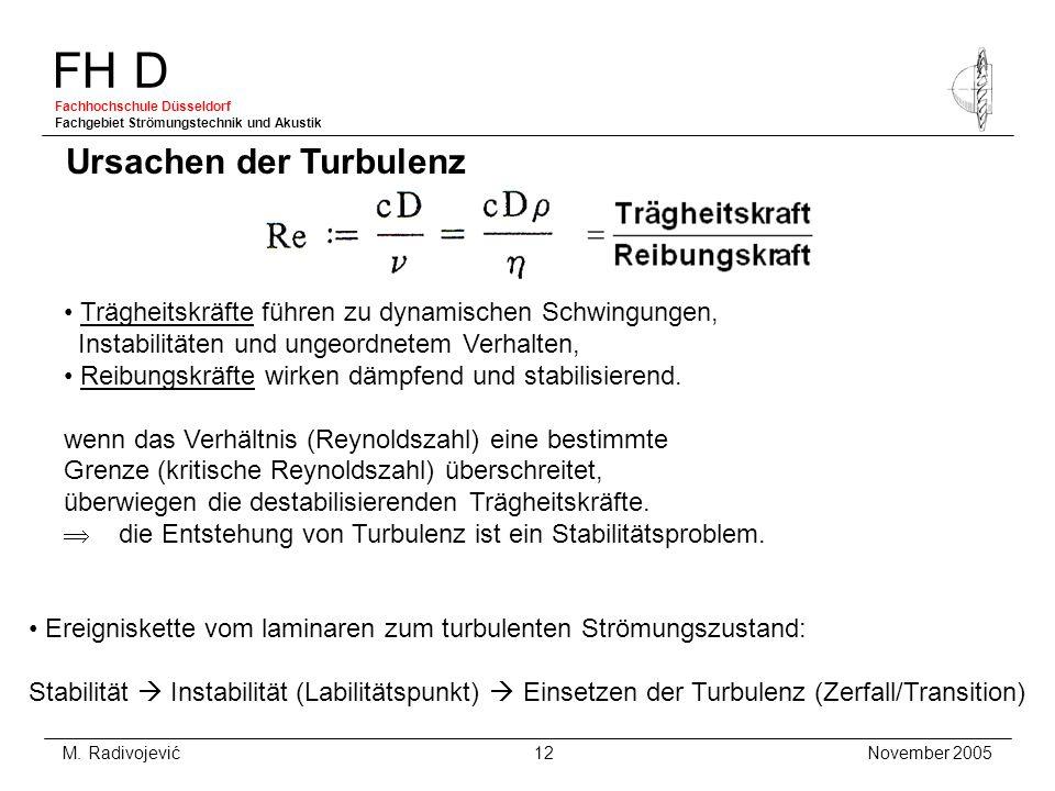 FH D Fachhochschule Düsseldorf Fachgebiet Strömungstechnik und Akustik November 2005 M. Radivojević 12 Ursachen der Turbulenz Trägheitskräfte führen z