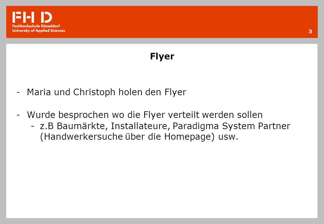 Flyer - Maria und Christoph holen den Flyer - Wurde besprochen wo die Flyer verteilt werden sollen -z.B Baumärkte, Installateure, Paradigma System Partner (Handwerkersuche über die Homepage) usw.