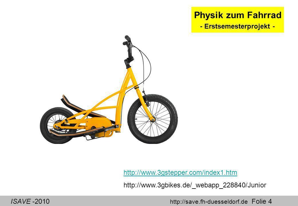 ISAVE -2010 http://save.fh-duesseldorf.de Folie 4 Physik zum Fahrrad - Erstsemesterprojekt - http://www.3gstepper.com/index1.htm http://www.3gbikes.de/_webapp_228840/Junior