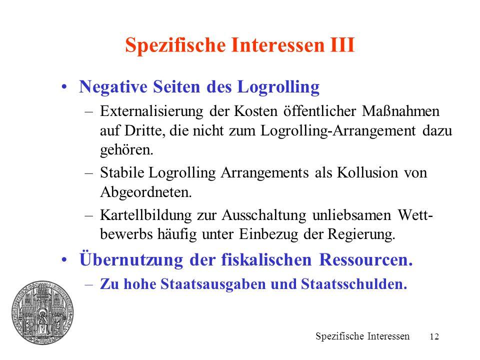 12 Spezifische Interessen III Negative Seiten des Logrolling –Externalisierung der Kosten öffentlicher Maßnahmen auf Dritte, die nicht zum Logrolling-Arrangement dazu gehören.