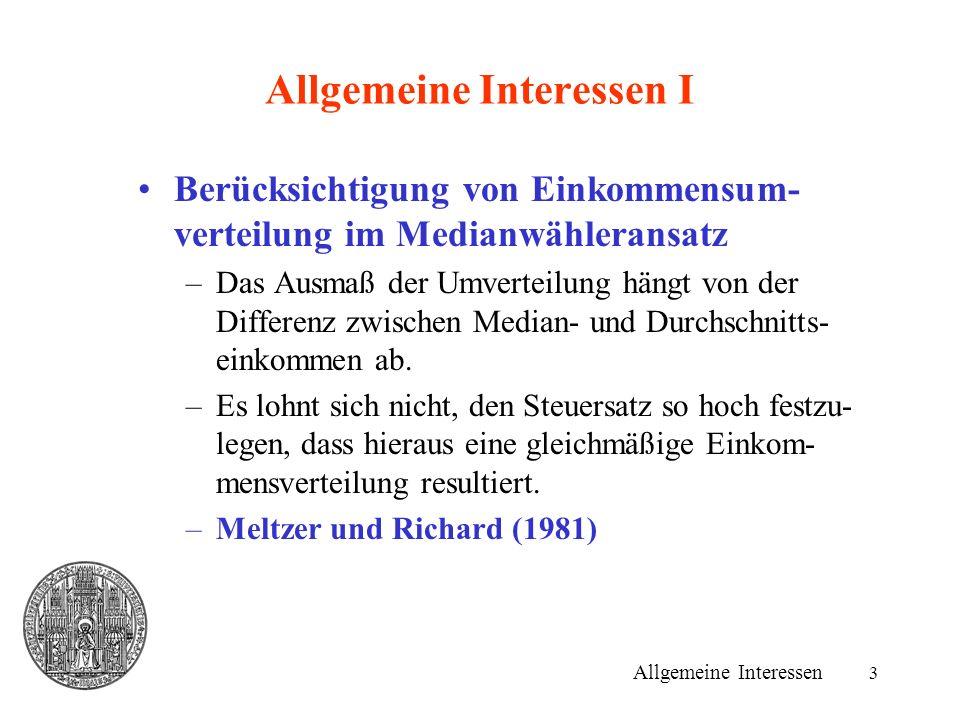3 Allgemeine Interessen I Allgemeine Interessen Berücksichtigung von Einkommensum- verteilung im Medianwähleransatz –Das Ausmaß der Umverteilung hängt von der Differenz zwischen Median- und Durchschnitts- einkommen ab.
