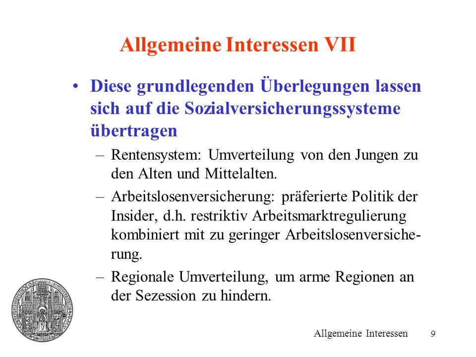 9 Allgemeine Interessen VII Diese grundlegenden Überlegungen lassen sich auf die Sozialversicherungssysteme übertragen –Rentensystem: Umverteilung von den Jungen zu den Alten und Mittelalten.