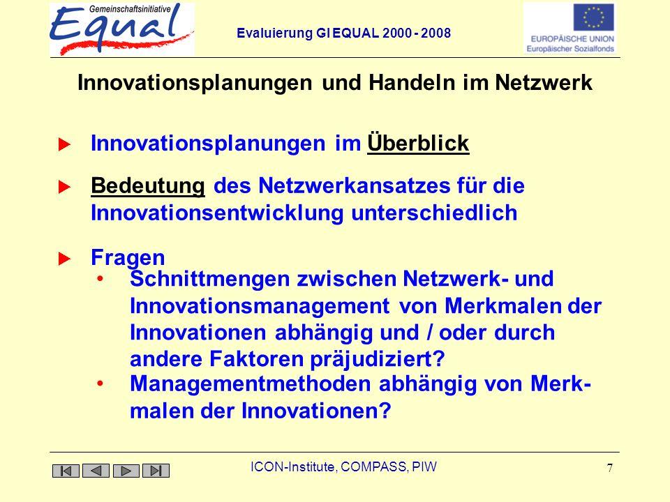 Evaluierung GI EQUAL 2000 - 2008 ICON-Institute, COMPASS, PIW 7 Innovationsplanungen und Handeln im Netzwerk Innovationsplanungen im ÜberblickÜberblick Schnittmengen zwischen Netzwerk- und Innovationsmanagement von Merkmalen der Innovationen abhängig und / oder durch andere Faktoren präjudiziert.