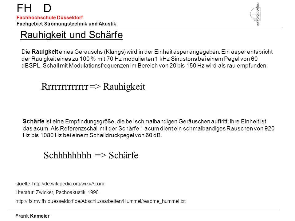 FH D Fachhochschule Düsseldorf Fachgebiet Strömungstechnik und Akustik Frank Kameier Rauhigkeit und Schärfe Quelle: http://de.wikipedia.org/wiki/Acum Literatur: Zwicker, Pschoakustik, 1990 http://ifs.mv.fh-duesseldorf.de/Abschlussarbeiten/Hummel/readme_hummel.txt Die Rauigkeit eines Geräuschs (Klangs) wird in der Einheit asper angegeben.