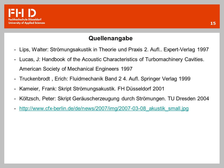 15 Quellenangabe -Lips, Walter: Strömungsakustik in Theorie und Praxis 2. Aufl.. Expert-Verlag 1997 -Lucas, J: Handbook of the Acoustic Characteristic