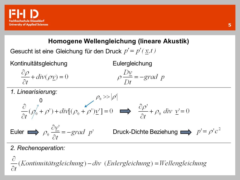 5 Homogene Wellengleichung (lineare Akustik) Gesucht ist eine Gleichung für den Druck Kontinuitätsgleichung Eulergleichung 1. Linearisierung: Euler Dr