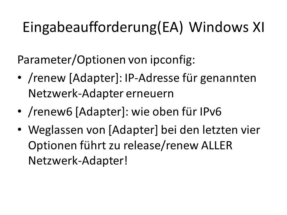 Eingabeaufforderung(EA) Windows XI Parameter/Optionen von ipconfig: /renew [Adapter]: IP-Adresse für genannten Netzwerk-Adapter erneuern /renew6 [Adapter]: wie oben für IPv6 Weglassen von [Adapter] bei den letzten vier Optionen führt zu release/renew ALLER Netzwerk-Adapter!