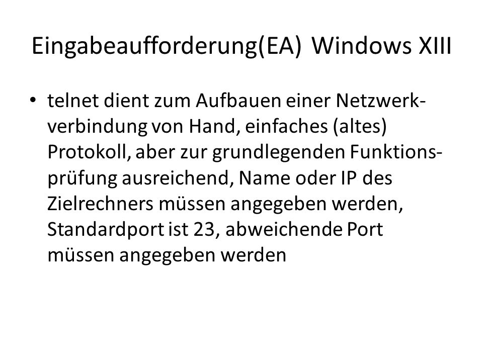 Eingabeaufforderung(EA) Windows XIII telnet dient zum Aufbauen einer Netzwerk- verbindung von Hand, einfaches (altes) Protokoll, aber zur grundlegenden Funktions- prüfung ausreichend, Name oder IP des Zielrechners müssen angegeben werden, Standardport ist 23, abweichende Port müssen angegeben werden