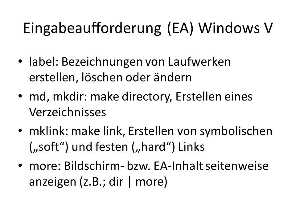 Eingabeaufforderung (EA) Windows V label: Bezeichnungen von Laufwerken erstellen, löschen oder ändern md, mkdir: make directory, Erstellen eines Verzeichnisses mklink: make link, Erstellen von symbolischen (soft) und festen (hard) Links more: Bildschirm- bzw.
