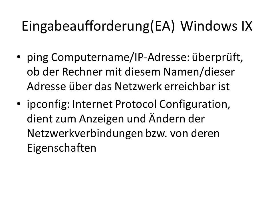 Eingabeaufforderung(EA) Windows IX ping Computername/IP-Adresse: überprüft, ob der Rechner mit diesem Namen/dieser Adresse über das Netzwerk erreichbar ist ipconfig: Internet Protocol Configuration, dient zum Anzeigen und Ändern der Netzwerkverbindungen bzw.