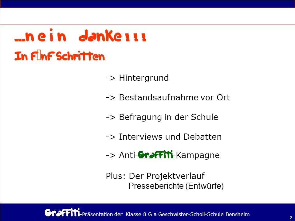 - Präsentation der Klasse 8 G a Geschwister-Scholl-Schule Bensheim 2 -> Hintergrund -> Bestandsaufnahme vor Ort -> Befragung in der Schule -> Interviews und Debatten -> Anti - - Kampagne Plus: Der Projektverlauf Presseberichte (Entwürfe)