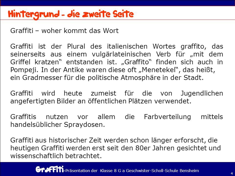 - Präsentation der Klasse 8 G a Geschwister-Scholl-Schule Bensheim 4 Graffiti – woher kommt das Wort Graffiti ist der Plural des italienischen Wortes graffito, das seinerseits aus einem vulgärlateinischen Verb für mit dem Griffel kratzen entstanden ist.