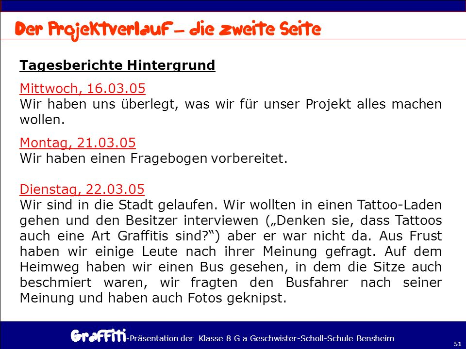 - Präsentation der Klasse 8 G a Geschwister-Scholl-Schule Bensheim 51 Tagesberichte Hintergrund Mittwoch, 16.03.05 Wir haben uns überlegt, was wir für unser Projekt alles machen wollen.