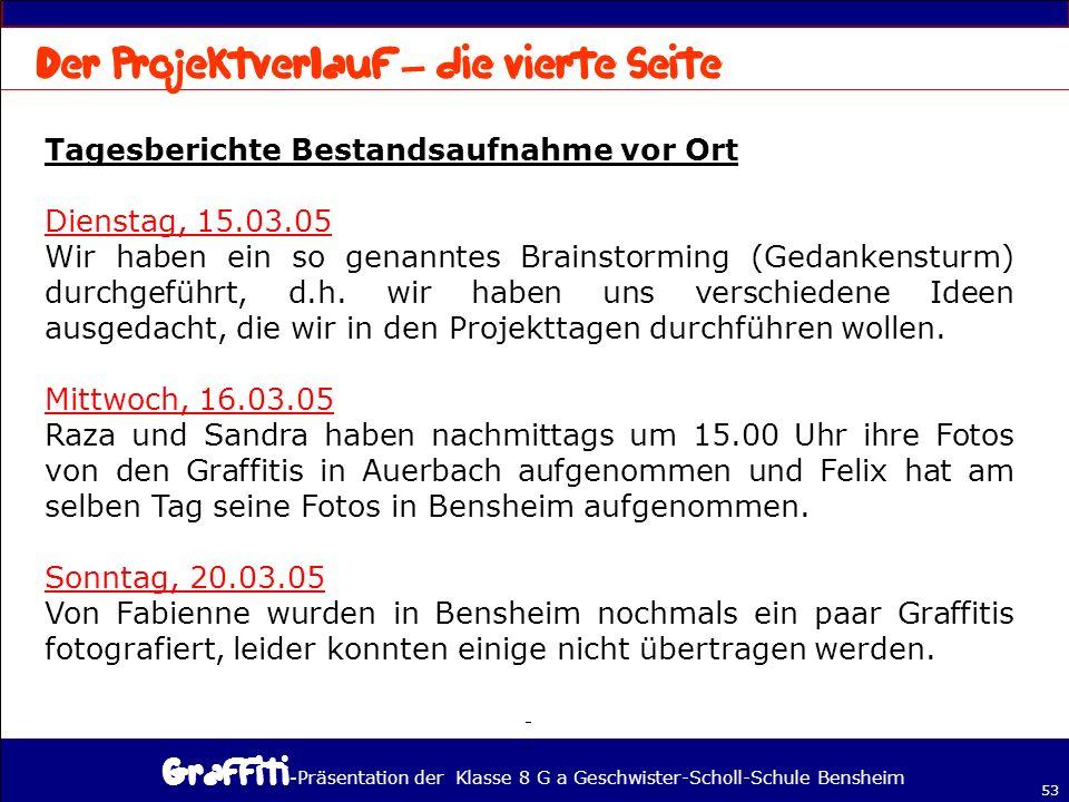 - Präsentation der Klasse 8 G a Geschwister-Scholl-Schule Bensheim 53 Tagesberichte Bestandsaufnahme vor Ort Dienstag, 15.03.05 Wir haben ein so genanntes Brainstorming (Gedankensturm) durchgeführt, d.h.