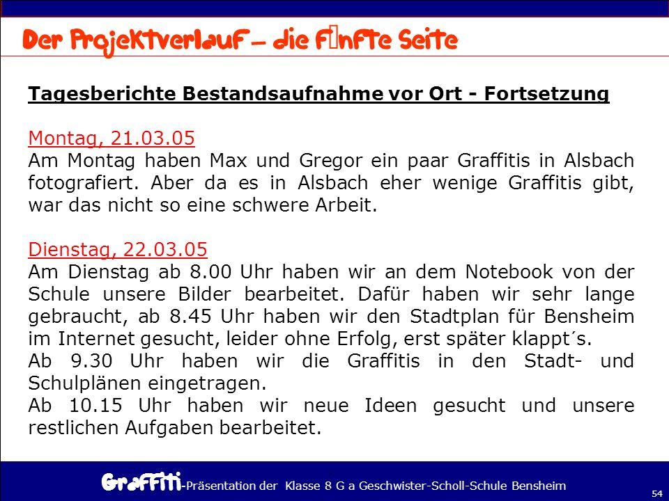 - Präsentation der Klasse 8 G a Geschwister-Scholl-Schule Bensheim 54 Tagesberichte Bestandsaufnahme vor Ort - Fortsetzung Montag, 21.03.05 Am Montag haben Max und Gregor ein paar Graffitis in Alsbach fotografiert.