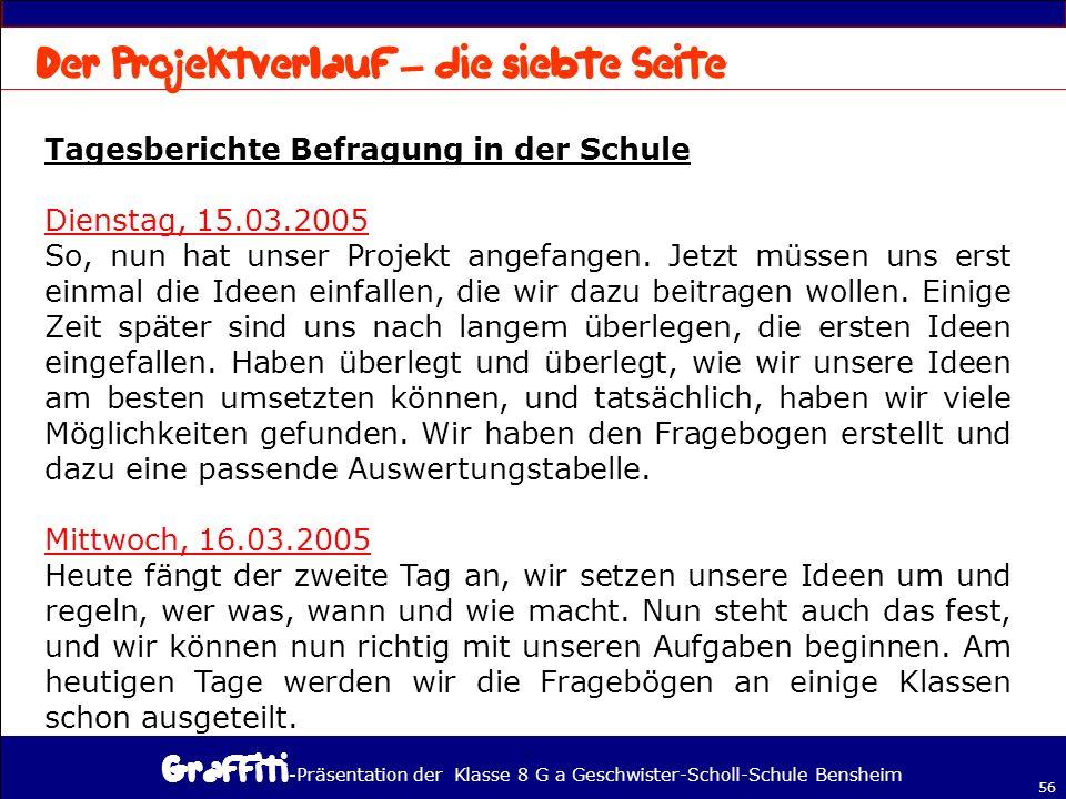 - Präsentation der Klasse 8 G a Geschwister-Scholl-Schule Bensheim 56 Tagesberichte Befragung in der Schule Dienstag, 15.03.2005 So, nun hat unser Projekt angefangen.