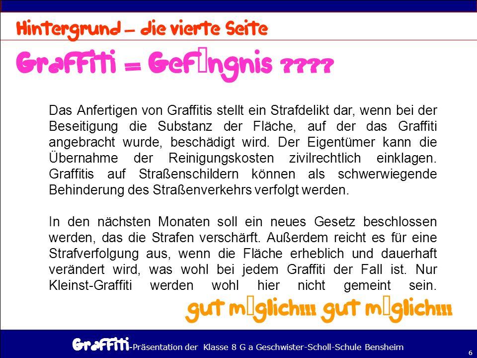 - Präsentation der Klasse 8 G a Geschwister-Scholl-Schule Bensheim 6 – Das Anfertigen von Graffitis stellt ein Strafdelikt dar, wenn bei der Beseitigung die Substanz der Fläche, auf der das Graffiti angebracht wurde, beschädigt wird.