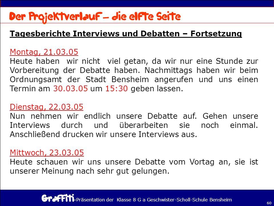 - Präsentation der Klasse 8 G a Geschwister-Scholl-Schule Bensheim 60 Tagesberichte Interviews und Debatten – Fortsetzung Montag, 21.03.05 Heute haben wir nicht viel getan, da wir nur eine Stunde zur Vorbereitung der Debatte haben.