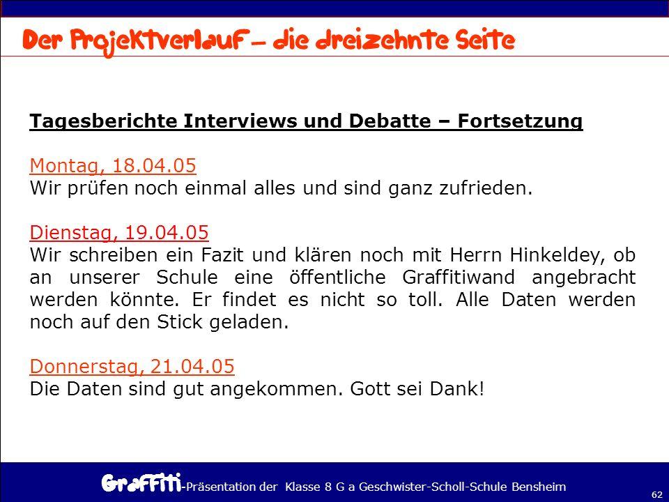 - Präsentation der Klasse 8 G a Geschwister-Scholl-Schule Bensheim 62 Tagesberichte Interviews und Debatte – Fortsetzung Montag, 18.04.05 Wir prüfen noch einmal alles und sind ganz zufrieden.