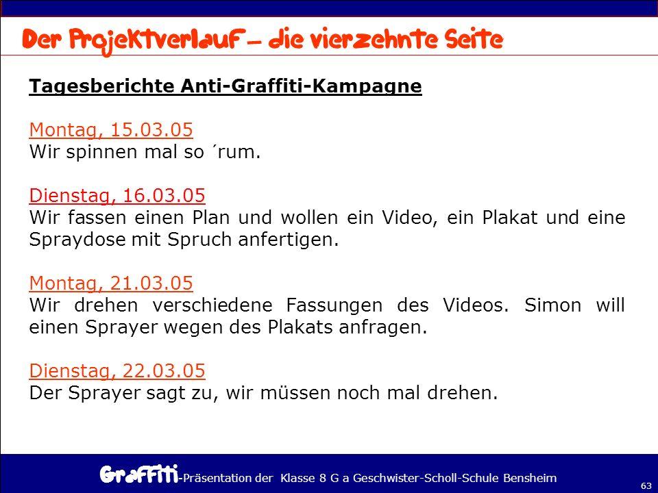 - Präsentation der Klasse 8 G a Geschwister-Scholl-Schule Bensheim 63 Tagesberichte Anti-Graffiti-Kampagne Montag, 15.03.05 Wir spinnen mal so ´rum.