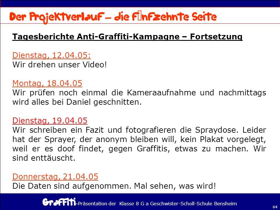 - Präsentation der Klasse 8 G a Geschwister-Scholl-Schule Bensheim 64 Tagesberichte Anti-Graffiti-Kampagne – Fortsetzung Dienstag, 12.04.05: Wir drehen unser Video.