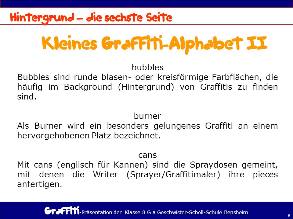 - Präsentation der Klasse 8 G a Geschwister-Scholl-Schule Bensheim 8 – bubbles Bubbles sind runde blasen- oder kreisförmige Farbflächen, die häufig im Background (Hintergrund) von Graffitis zu finden sind.